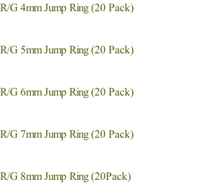 R/G 4mm Jump Ring (20 Pack) 																																									  R/G 5mm Jump Ring (20 Pack)   R/G 6mm Jump Ring (20 Pack)   R/G 7mm Jump Ring (20 Pack)   R/G 8mm Jump Ring (20Pack)